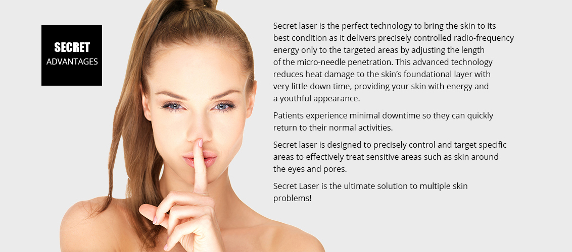 Secret laser is the perfect technology to bring the skin 				to its best condition as it delivers precisely controlled  				radio-frequency energy only to the targeted areas 				by adjusting the length of the micro-needle penetration.  				This advanced technology reduces heat damage to 				the skin's foundational layer with very little down time,  				providing your skin with energy and a youthful 				appearance.